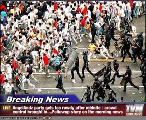 Breaking News - AngelAndz party gets too rowdy after midnite - crowd control brought in....Followup story on the morning news