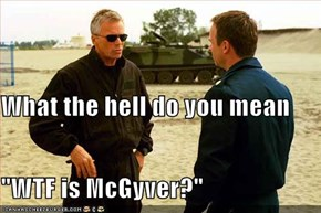 "What the hell do you mean ""WTF is McGyver?"""