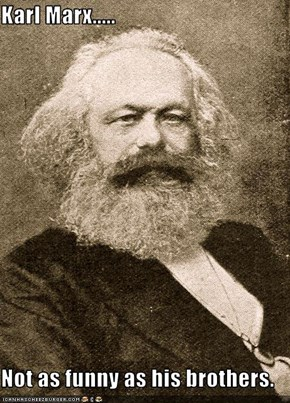Karl Marx.....  Not as funny as his brothers.