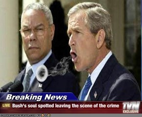 Breaking News - Bush's soul spotted leaving the scene of the crime