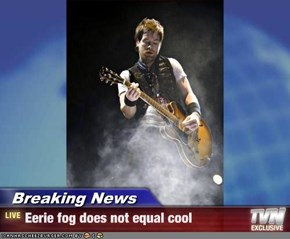 Breaking News - Eerie fog does not equal cool