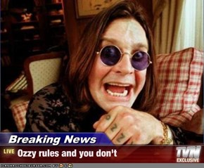 Breaking News - Ozzy rules and you don't