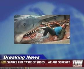 Breaking News - SHARKS LIKE TASTE OF SHOES... WE ARE SCREWED