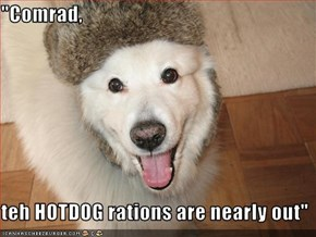"""""""Comrad,  teh HOTDOG rations are nearly out"""""""