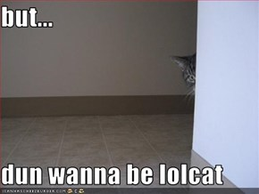 but...  dun wanna be lolcat