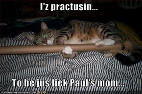 I'z practusin...  To be jus liek Paul's mom...