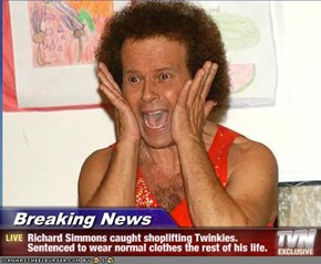 Breaking News - Richard Simmons caught shoplifting Twinkies. Sentenced to wear normal clothes the rest of his life.