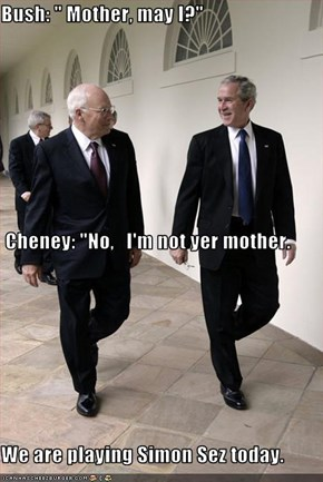 "Bush: "" Mother, may I?""  Cheney: ""No,   I'm not yer mother. We are playing Simon Sez today."