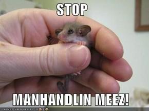 STOP  MANHANDLIN MEEZ!