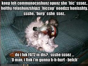 keep teh communocashunz opunz she *hic* sssez.. helthy relashunzshipzz *hiccup* needzzz honisshty.. ssshe..*burp* sshe  ssez..do i luk FATZ in dis?.. ssshe sssez ...*O man, i fink i'm gunna h-h-hurl - belch*