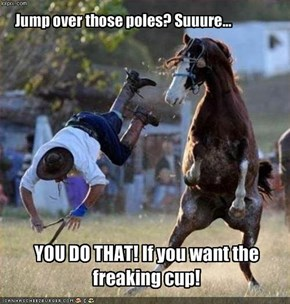 Jump over those poles? Suuure...