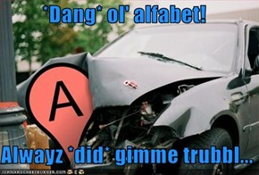 *Dang* ol' alfabet!    Alwayz *did* gimme trubbl...