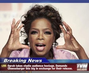 Breaking News - Oprah takes studio audience hostage. Demands Cheeseburger this big in exchange for their release.