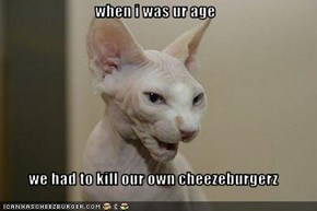 when i was ur age  we had to kill our own cheezeburgerz