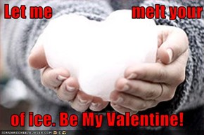 Let me                       melt your  of ice. Be My Valentine!