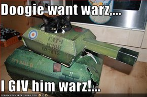 Doogie want warz,...  I GIV him warz!...