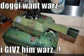 doggi want warz,...  i GIVZ him warz...!