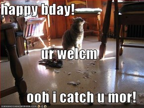 happy bday! ur welcm ooh i catch u mor!