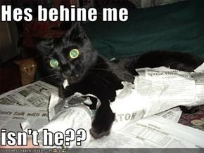 Hes behine me   isn't he??