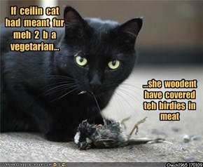 If  ceilin  cat  had  meant  fur  meh  2  b  a  vegetarian...