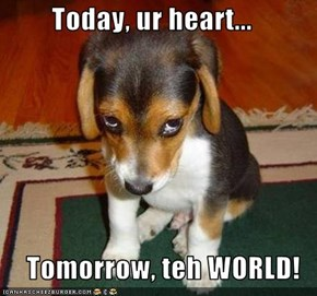 Today, ur heart...  Tomorrow, teh WORLD!