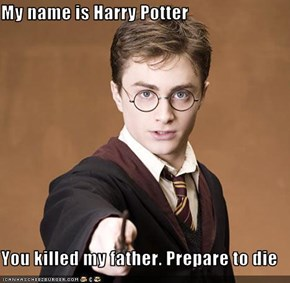 My name is Harry Potter  You killed my father. Prepare to die