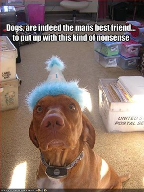 Dogs, are indeed the mans best friend... to put up with this kind of nonsense