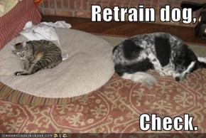 Retrain dog,   Check.