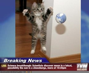 Breaking News - Science breakthough: Scientists discover moon is a lolcat, possibility the sun is a cheezburga, more at 10:30pm