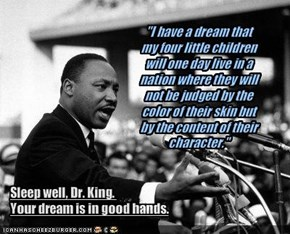 """I have a dream that my four little children will one day live in a nation where they will not be judged by the color of their skin but by the content of their character."""
