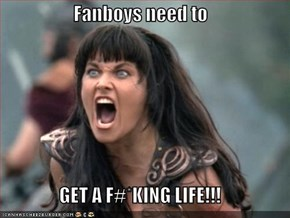 Fanboys need to  GET A F#*KING LIFE!!!