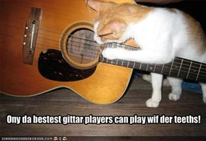 Ony da bestest gittar players can play wif der teeths!