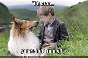 """Oh crap...  you're not Timmy!!"""