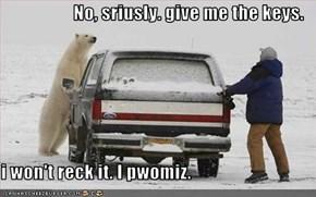 No, sriusly. give me the keys.  i won't reck it. I pwomiz.