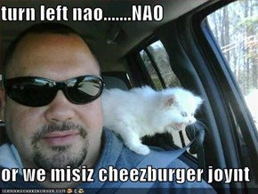 turn left nao.......NAO  or we misiz cheezburger joynt