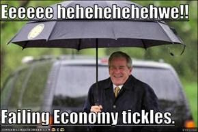 Eeeeee hehehehehehwe!!  Failing Economy tickles.