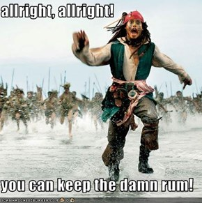 allright, allright!  you can keep the damn rum!
