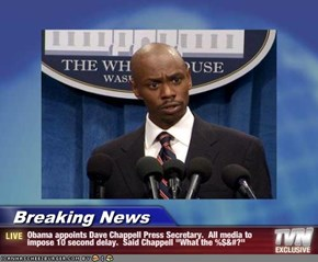"Breaking News - Obama appoints Dave Chappell Press Secretary.  All media to impose 10 second delay.  Said Chappell ""What the %$&#?"""