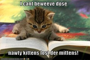 I cant beweeve dose  nawty kittens lost der mittens!