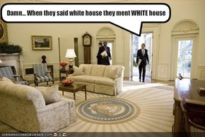 Damn... When they said white house they ment WHITE house