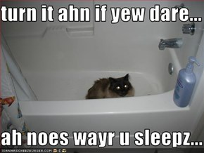 turn it ahn if yew dare...  ah noes wayr u sleepz...