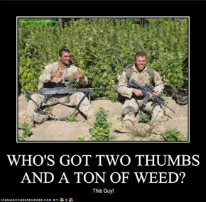 WHO'S GOT TWO THUMBS AND A TON OF WEED?