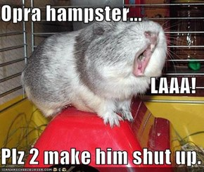 Opra hampster... LAAA! Plz 2 make him shut up.
