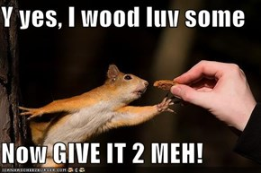Y yes, I wood luv some  Now GIVE IT 2 MEH!