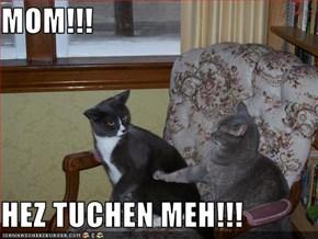 MOM!!!  HEZ TUCHEN MEH!!!