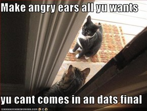 Make angry ears all yu wants  yu cant comes in an dats final