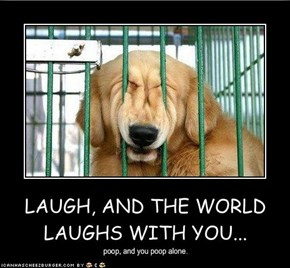 LAUGH, AND THE WORLD LAUGHS WITH YOU...