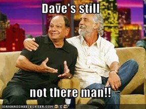 Dave's still  not there man!!