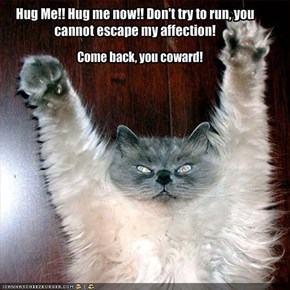 Hug Me!! Hug me now!! Don't try to run, you cannot escape my affection!