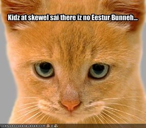 Kidz at skewel sai there iz no Eestur Bunneh...